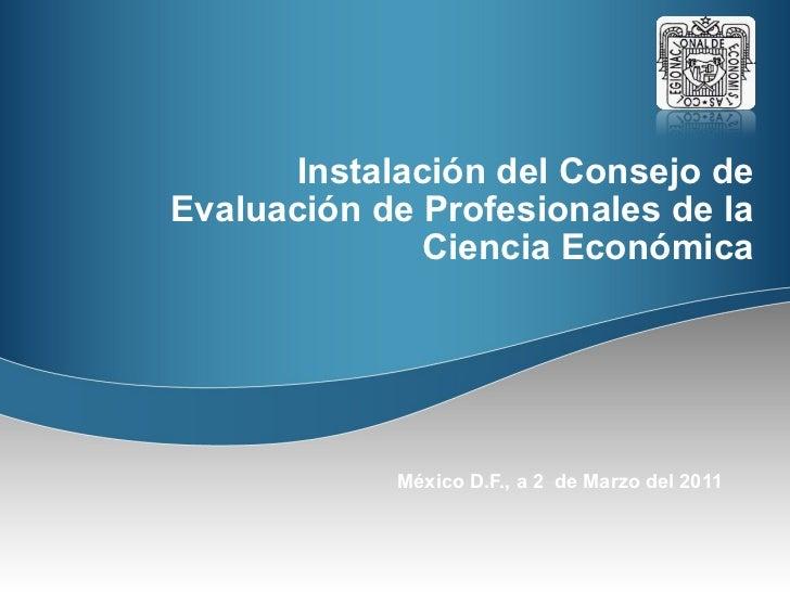 Instalación del Consejo de Evaluación de Profesionales de la Ciencia Económica México D.F., a 2  de Marzo del 2011