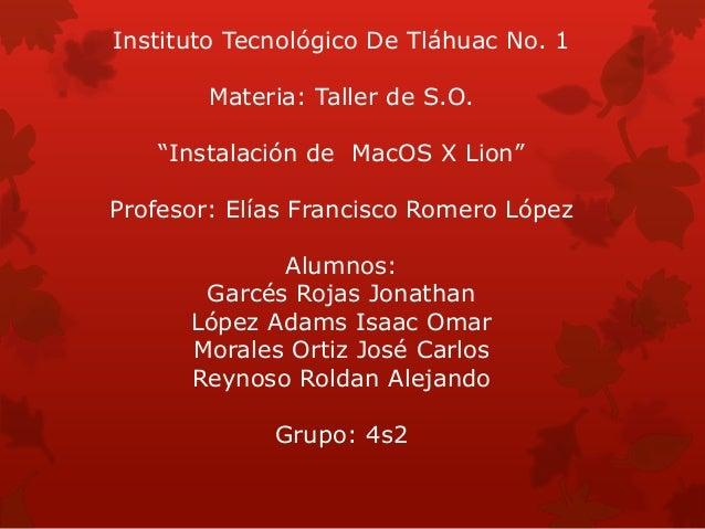 "Instituto Tecnológico De Tláhuac No. 1 Materia: Taller de S.O. ""Instalación de MacOS X Lion"" Profesor: Elías Francisco Rom..."