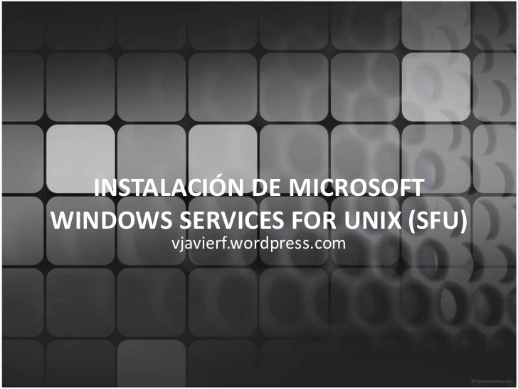 INSTALACIÓN DE MICROSOFT WINDOWS SERVICES FOR UNIX (SFU)<br />vjavierf.wordpress.com<br />