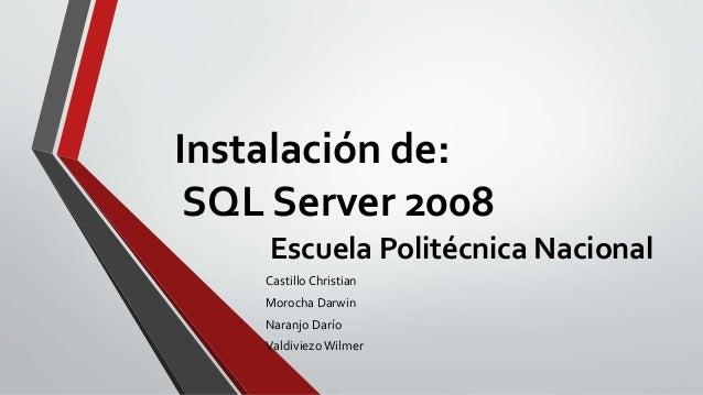 Instalación de: SQL Server 2008 Escuela Politécnica Nacional Castillo Christian Morocha Darwin Naranjo Darío Valdiviezo Wi...