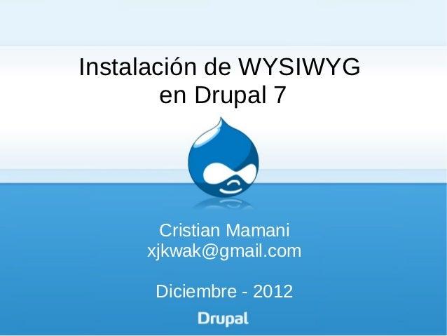 Instalación de WYSIWYG        en Drupal 7       Cristian Mamani     xjkwak@gmail.com      Diciembre - 2012