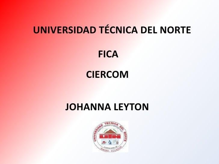 UNIVERSIDAD TÉCNICA DEL NORTE<br />FICA<br />CIERCOM<br />JOHANNA LEYTON<br />