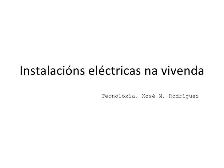 Instalacións eléctricas na vivenda Tecnoloxía. Xosé M. Rodríguez