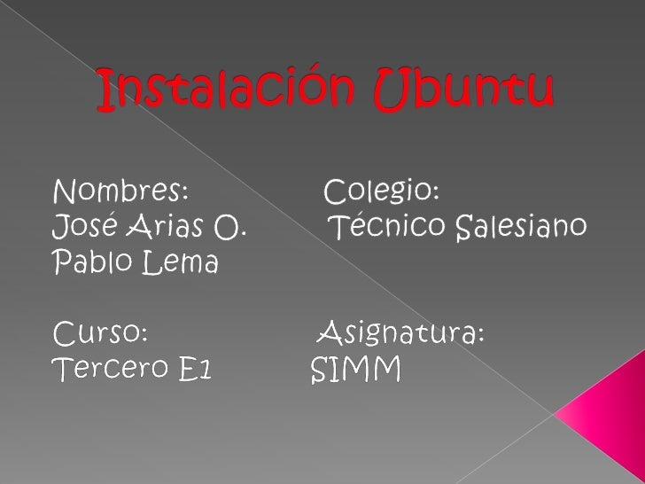 Instalación Ubuntu<br />Nombres:               Colegio:<br />José Arias O.         Técnico Salesiano<br />Pablo Lema<br />...