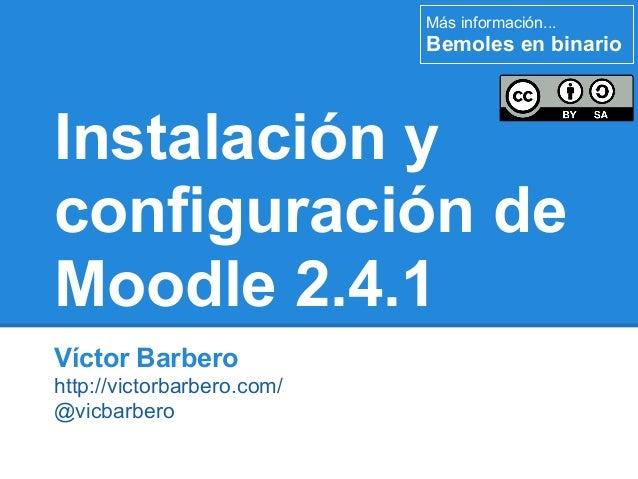 Más información...                            Bemoles en binarioInstalación yconfiguración deMoodle 2.4.1Víctor Barberohtt...