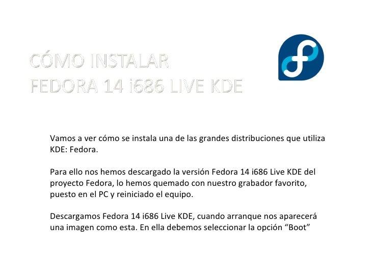 Vamos a ver cómo se instala una de las grandes distribuciones que utiliza KDE: Fedora. Para ello nos hemos descargado la v...