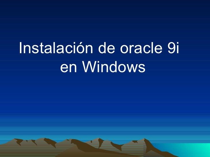 <ul><li>Instalación de oracle 9i en Windows </li></ul>