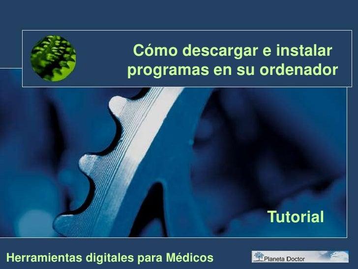 Cómo descargar e instalar programas en su ordenador<br />Tutorial<br />Herramientas digitales para Médicos<br />