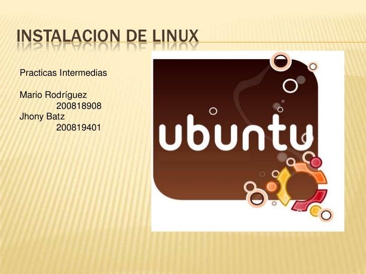 INSTALACION DE LINUX<br />Practicas Intermedias<br />Mario Rodríguez<br />200818908<br />Jhony Batz<br />200819401<br />