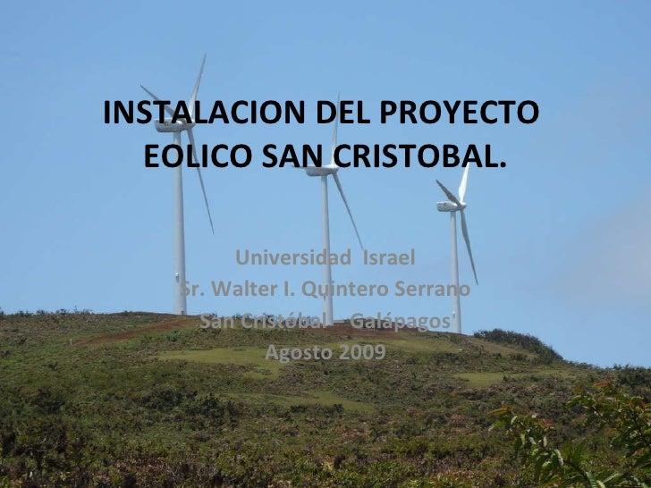 INSTALACION DEL PROYECTO  EOLICO SAN CRISTOBAL. Universidad  Israel Sr. Walter I. Quintero Serrano San Cristóbal – Galápag...