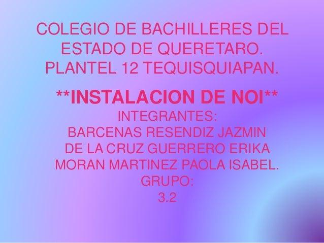 COLEGIO DE BACHILLERES DEL ESTADO DE QUERETARO. PLANTEL 12 TEQUISQUIAPAN. **INSTALACION DE NOI** INTEGRANTES: BARCENAS RES...
