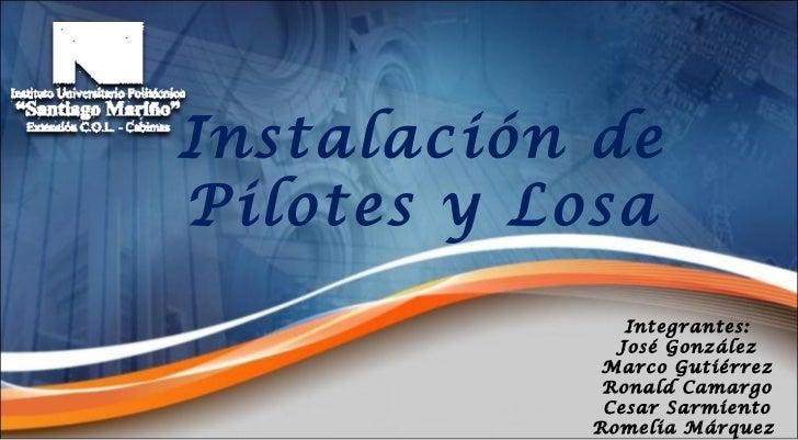 Instalación   de Pilotes y Losa Integrantes: José González Marco Gutiérrez Ronald Camargo Cesar Sarmiento Romelia Márquez