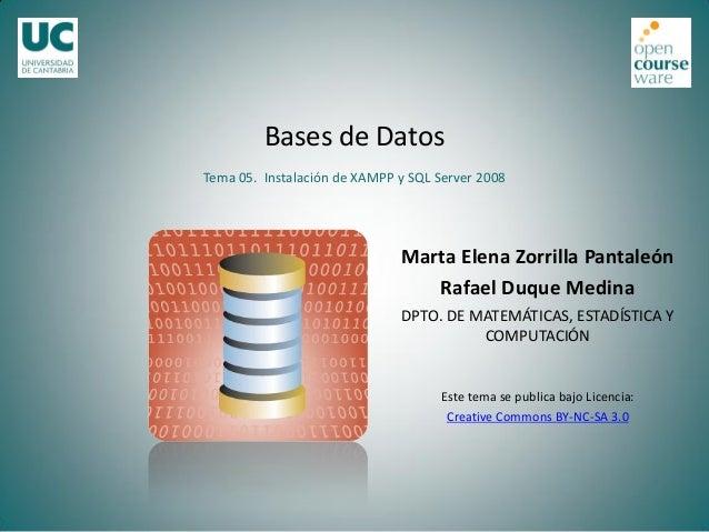 Bases de Datos Tema 05. Instalación de XAMPP y SQL Server 2008  Marta Elena Zorrilla Pantaleón Rafael Duque Medina DPTO. D...