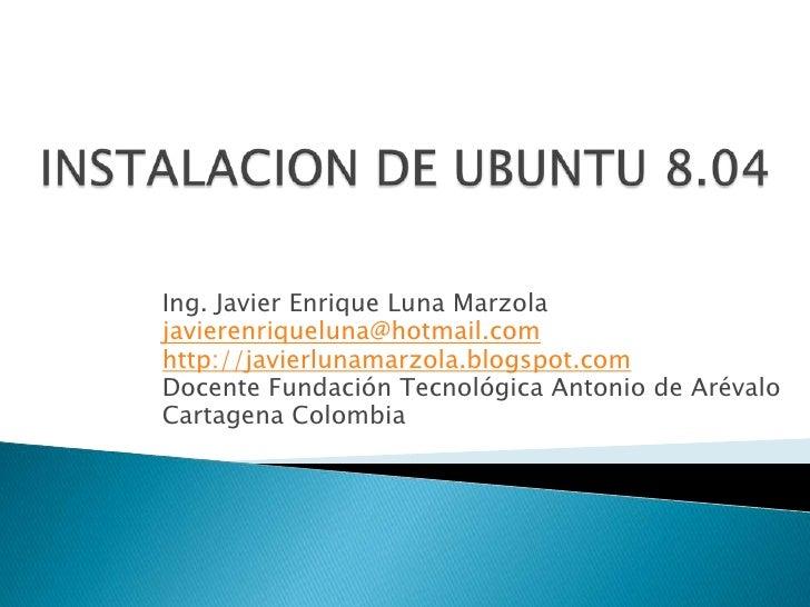 INSTALACION DE UBUNTU 8.04<br />Ing. Javier Enrique Luna Marzola<br />javierenriqueluna@hotmail.com<br />http://javierluna...
