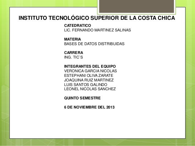INSTITUTO TECNOLÓGICO SUPERIOR DE LA COSTA CHICA CATEDRATICO LIC. FERNANDO MARTINEZ SALINAS MATERIA BASES DE DATOS DISTRIB...