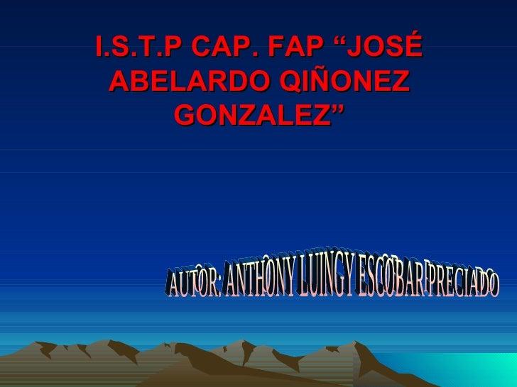 "I.S.T.P CAP. FAP ""JOSÉ ABELARDO QIÑONEZ GONZALEZ"" AUTOR: ANTHONY LUINGY ESCOBAR PRECIADO"