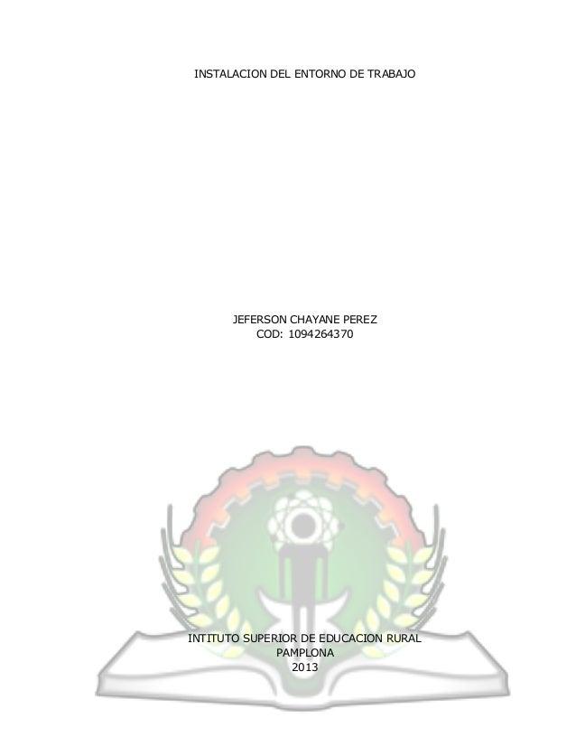 INSTALACION DEL ENTORNO DE TRABAJO JEFERSON CHAYANE PEREZ COD: 1094264370 INTITUTO SUPERIOR DE EDUCACION RURAL PAMPLONA 20...