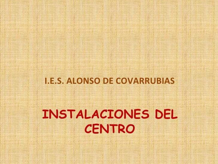 INSTALACIONES DEL CENTRO <ul><li>I.E.S. ALONSO DE COVARRUBIAS </li></ul>