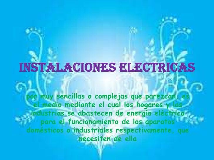 INSTALACIONES ELECTRICASpor muy sencillas o complejas que parezcan, es  el medio mediante el cual los hogares y las indust...