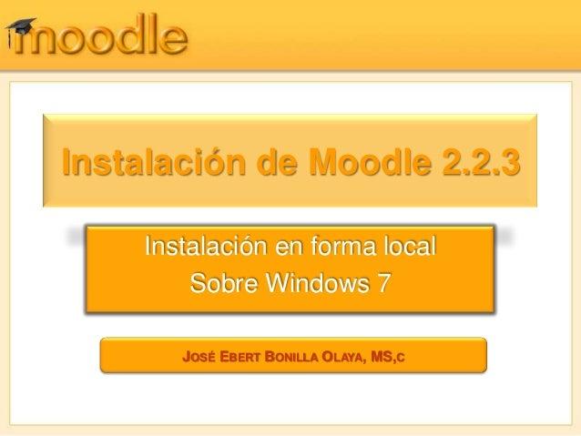 Instalación de Moodle 2.2.3    Instalación en forma local        Sobre Windows 7       JOSÉ EBERT BONILLA OLAYA, MS,C