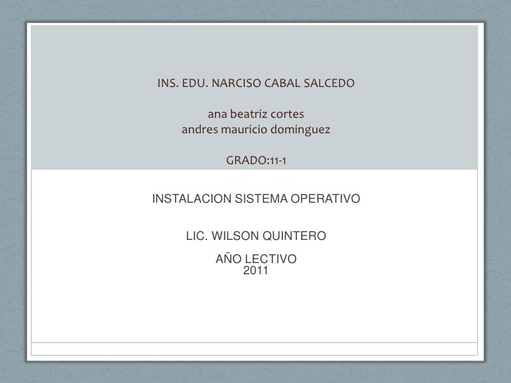 INS. EDU. NARCISO CABAL SALCEDOana beatriz cortesandres mauricio dominguezGRADO:11-1<br />INSTALACION SISTEMA OPERATIVO<br...