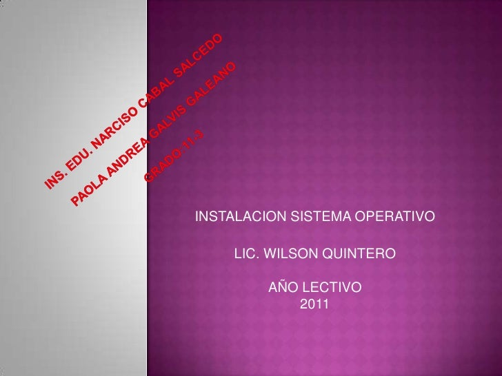 INS. EDU. NARCISO CABAL SALCEDOPAOLA ANDREA GALVIS GALEANOGRADO:11-3<br />INSTALACION SISTEMA OPERATIVO<br />LIC. WILSON Q...