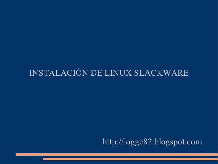 INSTALACIÓN DE LINUX SLACKWARE http://loggc82.blogspot.com