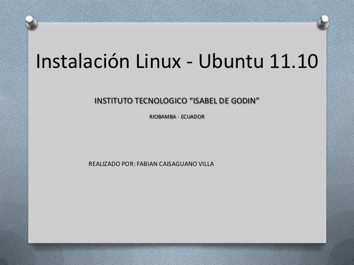 "Instalación Linux - Ubuntu 11.10       INSTITUTO TECNOLOGICO ""ISABEL DE GODIN""                        RIOBAMBA - ECUADOR  ..."