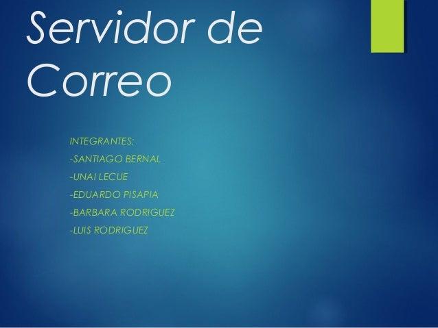 Servidor de Correo INTEGRANTES: -SANTIAGO BERNAL -UNAI LECUE -EDUARDO PISAPIA -BARBARA RODRIGUEZ -LUIS RODRIGUEZ