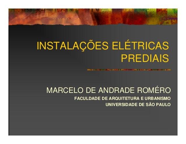 INSTALAÇÕES ELÉTRICAS PREDIAIS MARCELO DE ANDRADE ROMÉRO FACULDADE DE ARQUITETURA E URBANISMO UNIVERSIDADE DE SÃO PAULO