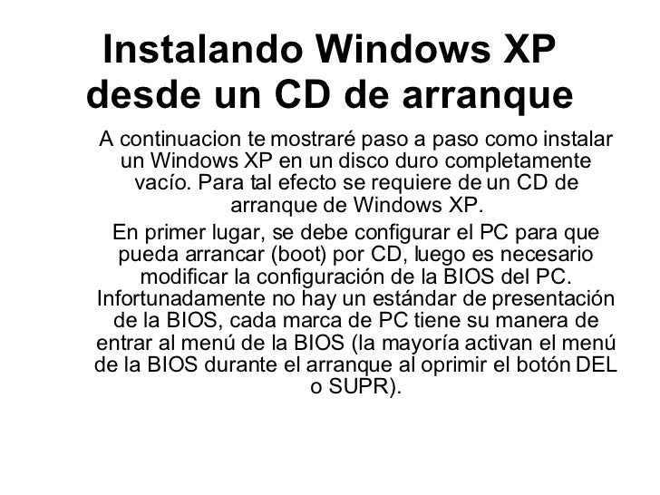 Instalando Windows XP desde un CD de arranque A continuacion te mostraré paso a paso como instalar un Windows XP en un dis...