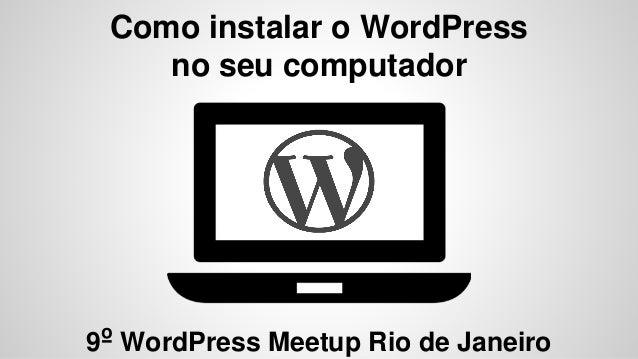 Como instalar o WordPress no seu computador 9º WordPress Meetup Rio de Janeiro