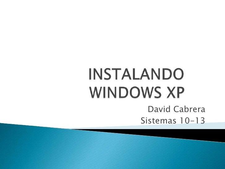 INSTALANDO WINDOWS XP<br />David Cabrera<br />Sistemas 10-13<br />