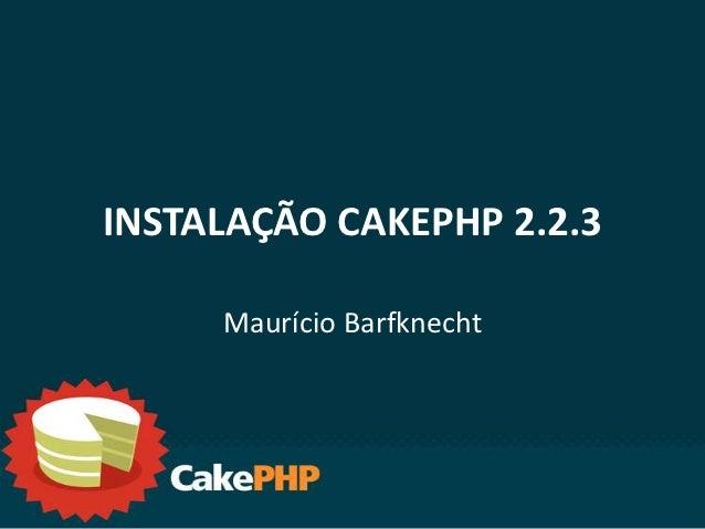 INSTALAÇÃO CAKEPHP 2.2.3     Maurício Barfknecht