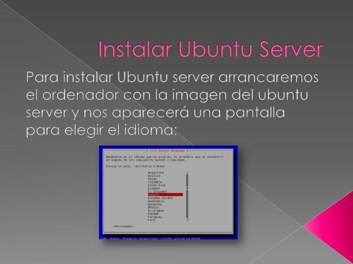 Instalar Ubuntu Server<br />Para instalar Ubuntu server arrancaremos el ordenador con la imagen del ubuntu server y nos ap...