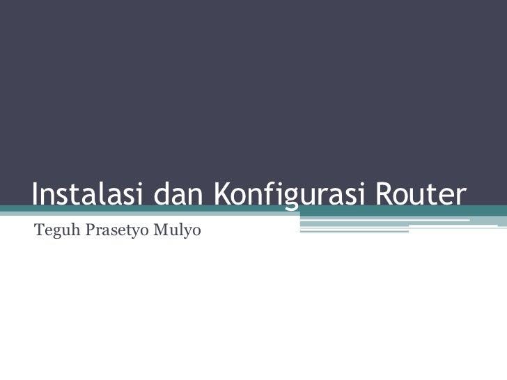 Instalasi dan Konfigurasi RouterTeguh Prasetyo Mulyo