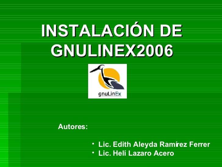 INSTALACIÓN DE GNULINEX2006 Autores: <ul><li>Lic. Edith Aleyda Ramírez Ferrer </li></ul><ul><li>Lic. Helí Lazaro Acero </l...