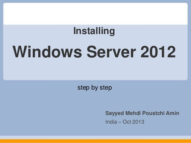 Installing  Windows Server 2012 step by step  Sayyed Mehdi Poustchi Amin India – Oct 2013