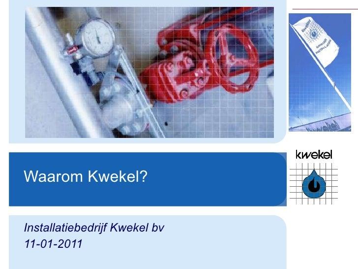 Waarom Kwekel? Installatiebedrijf Kwekel bv 11-01-2011