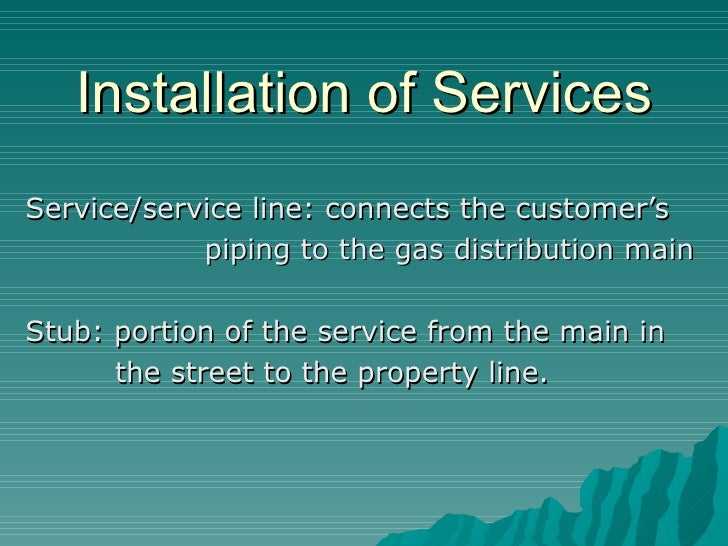 Installation of Services Service/service line: connects the customer's piping to the gas distribution main Stub: portion o...