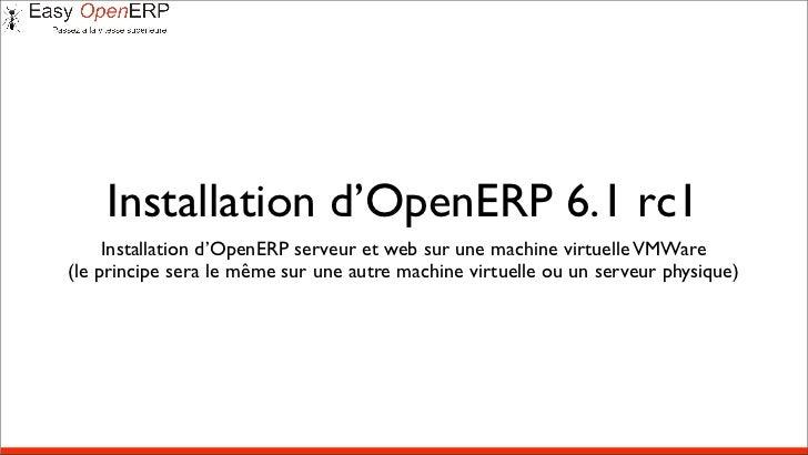 Installation d'OpenERP 6.1 rc1     Installation d'OpenERP serveur et web sur une machine virtuelle VMWare(le principe sera...