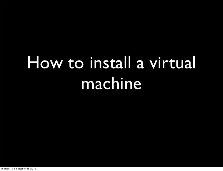 How to install a virtual                          machine    martes 17 de agosto de 2010