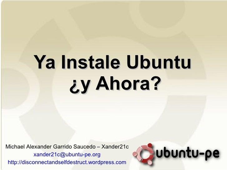 Ya Instale Ubuntu  ¿y Ahora? Michael Alexander Garrido Saucedo – Xander21c [email_address] http://disconnectandselfdestruc...