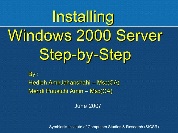 Installing  Windows 2000 Server Step-by-Step By : Hedieh AmirJahanshahi – Msc(CA) Mehdi Poustchi Amin – Msc(CA) Symbiosis ...