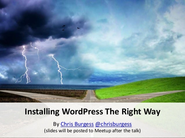 Installing WordPress The Right Way By Chris Burgess @chrisburgess (slides will be posted to Meetup after the talk)