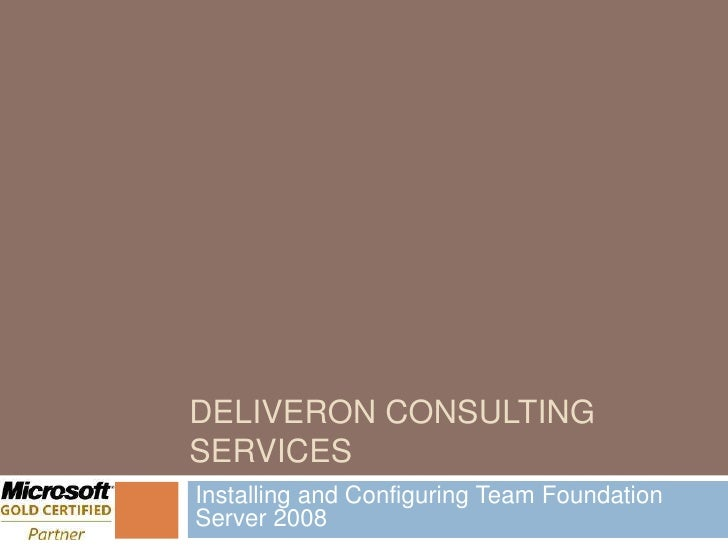 DELIVERON CONSULTING SERVICES Installing and Configuring Team Foundation Server 2008