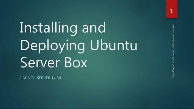 Installing and Deploying Ubuntu Server Box UBUNTU SERVER 14.04 1