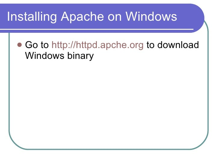 Installing Apache on Windows <ul><li>Go to  http://httpd.apche.org  to download Windows binary </li></ul>
