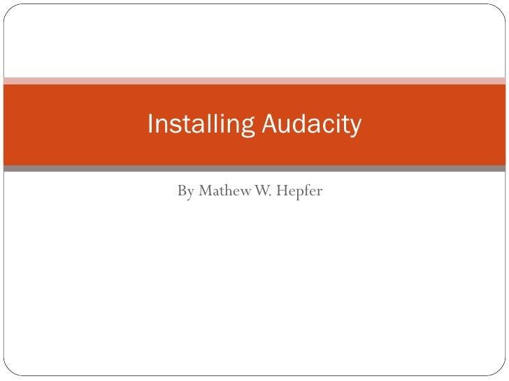 By Mathew W. Hepfer Installing Audacity