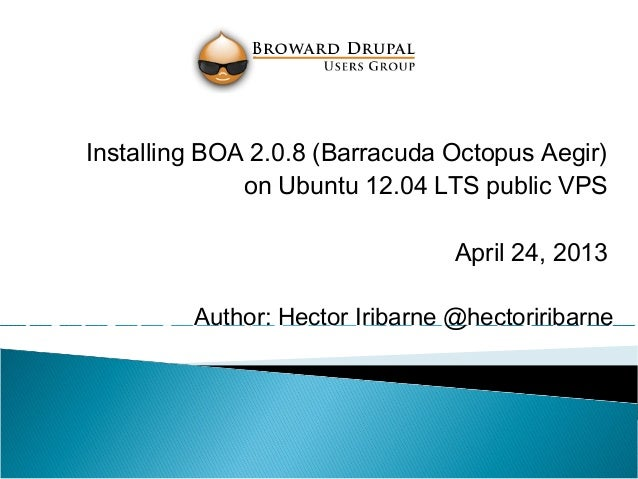 Author: Hector Iribarne @hectoriribarneInstalling BOA 2.0.8 (Barracuda Octopus Aegir)on Ubuntu 12.04 LTS public VPSApril 2...